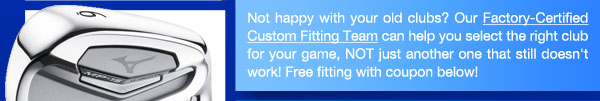Not happy with your old clubs? Our Factory-Certified Custom Fitting Team can help you select the right club for your game, NOT just another one that still doesn't work! Free fitting with coupon below!