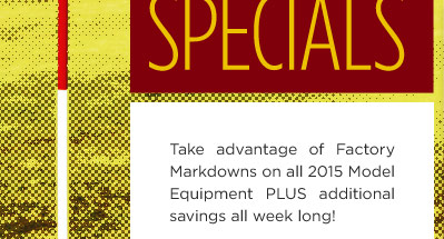 Take advantage of Factory Markdowns on all 2014 model equipment PLUS additional savings all week long!