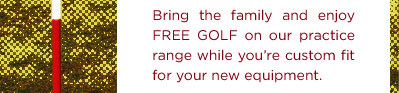 Bring the family and enjoy FREE GOLF on our practice range while you're custom fit for your new equipment.