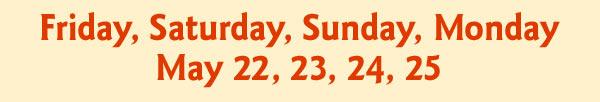 Friday, Saturday, Sunday, Monday May 22, 23, 24, 25