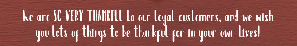 we are so very thankful to our loyal customers, and we wish you lots of things to be thankful for in your own lives!