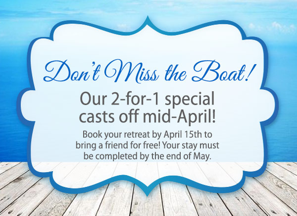 Don't Miss the Boat! Our 2-for-1 Special Casts off mid-April! Book your retreat by April 15th to bring a friend for free! Your stay must be completed by the end of May.
