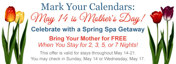 Mark your calendars:May 14 is Mother's Day! Celebrate with a spring spa getaway. Bring your mother for free when you stay for 2, 3, 5, or 7 nights!