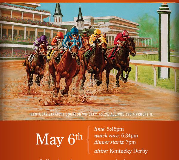 May 6th, 5:45. Watch race at 6:34pm. Dinner starts at 7pm. Attire Kentucky Derby