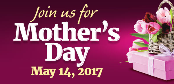 Join us for Mother's Day - May 14, 2017