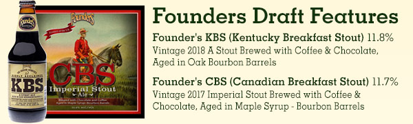 Founders Draft Features: Founders KBS (Kentucky Breakfast Stout) 11.8% - Vintage 2018 A Stout Brewed with Coffee & Chocolate, Aged in Oak Bourbon Barrels. Founders CBS (Canadian Breakfast Stout) 11.7% - Vintage 2017 Imperial Stout Brewed with Coffee & Chocolate, Aged in Maple Syrup - Bourbon Barrels
