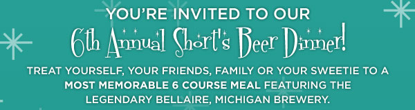 You're invited to our 6th Annual Short's Beer Dinner! Treat yourself, your friends, family or your sweetie to a most memorable 6 Course meal featuring the legendary Bellaire, Michigan brewery.