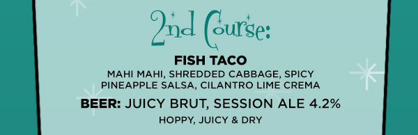 Second Course: Fish Taco: Mahi Mahi, Shredded Cabbage,  Spicy Pineapple Salsa, Cilantro Lime Crema Beer: Juicy Brut, Session Ale 4.2%