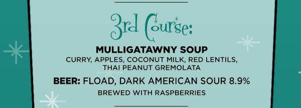 Third Course: Mulligatawny Soup: Curry, Apples, Coconut Milk, Red Lentils, Thai Peanut Gremolata Beer :Fload, Dark American Sour 8.9%