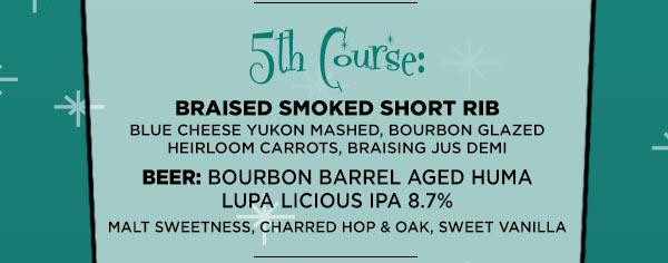 Fifth Course: Braised Smoked Short Rib Blue Cheese Yukon Mashed, Bourbon Glazed Heirloom Carrots, Braising Jus Demi Beer: Bourbon Barrel Aged Huma Lupa Licious IPA 8.7%