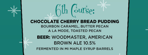 Sixth Course: Chocolate Cherry Bread Pudding Bourbon Caramel, Butter Pecan A la Mode, Toasted Pecan Beer: Woodmaster, American Brown Ale 10.5%