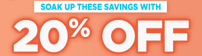 Soak up these savings with 20% Off*