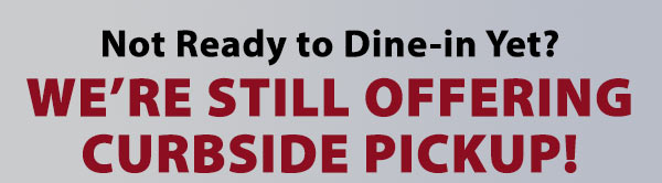 Not ready to dine in yet? We're still offering curbside pickup!