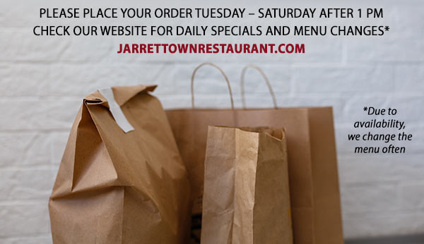PLEASE PLACE YOUR ORDER TUESDAY – SATURDAY AFTER 1 PM CHECK OUR WEBSITE FOR DAILY SPECIALS AND MENU CHANGES* JARRETTOWNRESTAURANT.COM